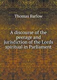 A Discourse of the Peerage and Jurisdiction of the Lords Spiritual in Parliament, Thomas Barlow, 5518751559