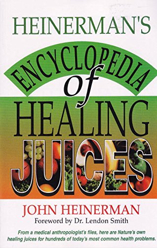 Heinerman's Encyclopedia of Healing Juices: From a Medical Anthropologist's Files, Here Are Nature's Own Healing Juices for Hundreds of Today's Most Common Health Problems