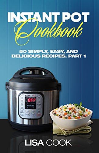 Instant Pot Cookbook: 50 Simply, Easy, And Delicious Recipes. Part1: The Quick And Healthy Pressure Cooker Guide For Busy People For Daily Cooking by [Cook, Lisa]