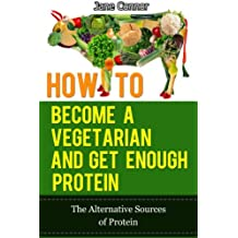 How to Become a Vegetarian and Get Enough Protein - The Alternative Sources of Protein
