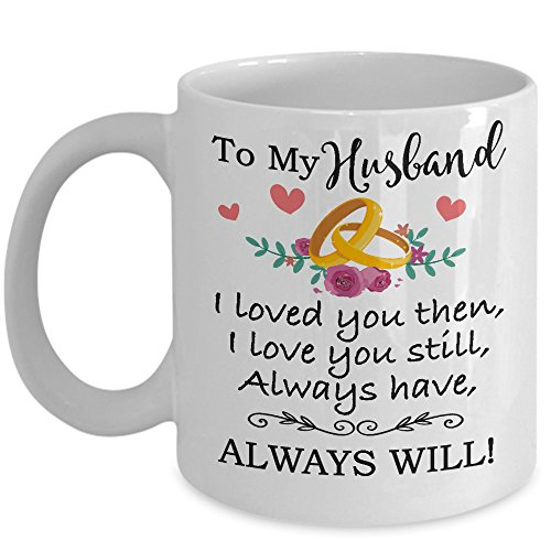 Happy Anniversary Cup - For Husband - To My Husband Love You Still Coffee Mug & Cup - 11oz Novelty Ceramic Cup - Perfect Present For Christmas, Birthday, Anniversary, Xmas, Fathers Day For Him