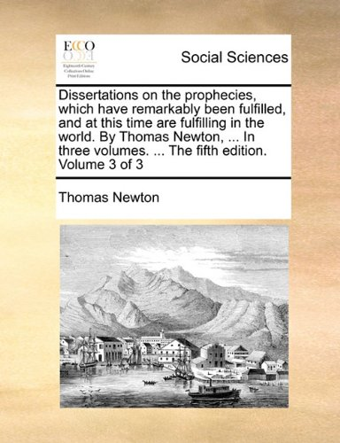 Read Online Dissertations on the prophecies, which have remarkably been fulfilled, and at this time are fulfilling in the world. By Thomas Newton, ... In three volumes. ... The fifth edition. Volume 3 of 3 PDF