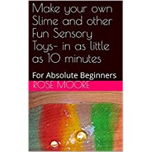 Make your own Slime and other Fun Sensory Toys– in as little as 10 minutes: For Absolute Beginners