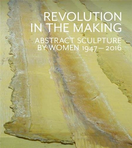 Revolution in the Making: Abstract Sculpture by Women 1947-2016