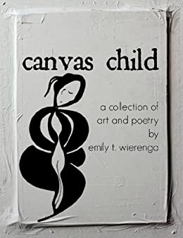 canvas child: a collection of art and poetry by [Wierenga, Emily T.]
