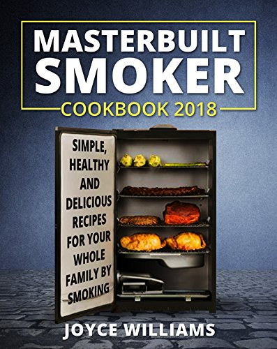 Masterbuilt Smoker Cookbook 2018: Simple, Healthy and Delicious Electric Smoker Recipes for Your Whole Family by Smoking or Grilling by Joyce  Williams