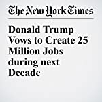 Donald Trump Vows to Create 25 Million Jobs during next Decade | Alexander Burns,Binyamin Appelbaum,Neil Irwin