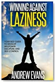 Winning Against Laziness: Your Best Guide to Develop Willpower, Discipline And Self-Control