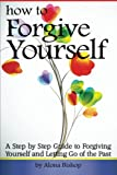How to Forgive Yourself: A Step by Step Guide to Forgiving Yourself and Letting Go of the Past
