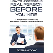 Understanding the Real Person Before You Hire: A Hiring Manager's Guide to Using Psychometric Testing for Employee Recruiting
