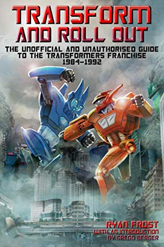(Transform and Roll Out: The Unofficial and Unauthorised Guide to the Transformers Franchise 1984-1992)