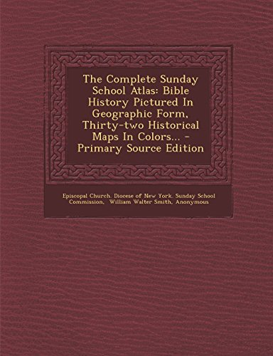The Complete Sunday School Atlas: Bible History Pictured In Geographic Form, Thirty-two Historical Maps In Colors... - Primary Source Edition Episcopal Church. Diocese of New York. S
