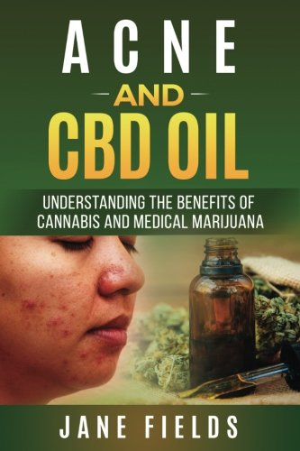Acne And CBD Oil Understanding the Benefits of Cannabis And Medical Marijuana: The natural, effective, modern day treatment to fight horrible Acne, Zits & Pimples pdf epub
