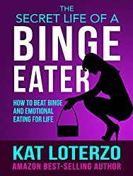 The Secret Life of a Binge Eater - How to Beat Binge and Emotional Eating for Life