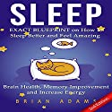 Sleep: Exact Blueprint on How to Sleep Better and Feel Amazing - Brain Health, Memory Improvement & Increase Energy Audiobook by Brian Adams Narrated by Kay Nazarchyk