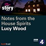 Notes from the House of Spirits (BBC National Short Story Award 2013) | Lucy Wood