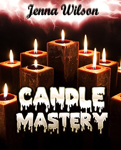 Candle Mastery (Candle Making for Beginners Book 1)