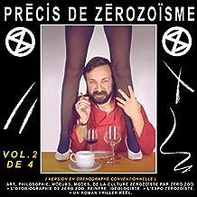 PRÉCIS DE ZÉROZOÏSME - T. 2: ART, PHILOSOPHIE, MŒURS, MODES, DE LA CULTURE ZÉROZOÏSTE PAR ZÉRO ZOO, + L'AUTOBIOGRAPHIE DE ZÉRO ZOO, PEINTRE, IDÉOLOGISTE, ... Bleau dit ZÉRO ZOO) (French Edition)