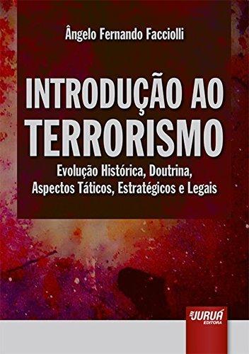 Introdução ao Terrorismo. Evolução Histórica, Doutrina, Aspectos Táticos, Estratégicos e Legais