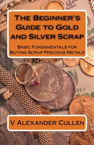 The Beginner's Guide to Gold and Silver Scrap: Basic Fundamentals for Buying Scrap Precious (Silver Fundamentals)