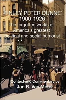 Book Finley Peter Dunne: 1900-1926: The Forgotten Works of Finley Peter Dunne, America's Greatest Political and Social Humorist