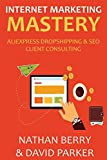 INTERNET MARKETING MASTERY 2016: ALIEXPRESS DROPSHIPPING & SEO CLIENT CONSULTING