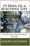 15 Days to a beautiful Life Understanding God, Anthony Joseph, 1442183152