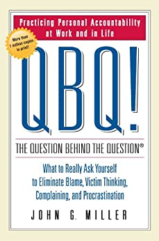 QBQ! The Question Behind the Question: Practicing Personal Accountability at Work and in Life by [Miller, John G.]