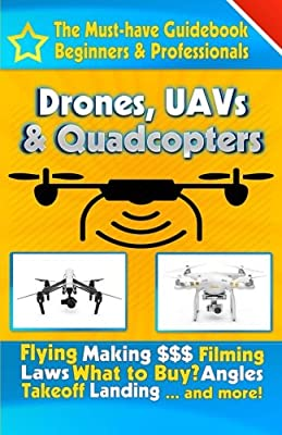 Drones, UAVs & Quadcopters: The Must-Have Guidebook for Beginners & Professional Drone & UAV Pilots (Drones, UAVs & Quaqcopters) (Volume 1)