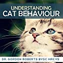 Understanding Cat Behaviour Audiobook by Dr. Gordon Roberts - BVSc MRCVS Narrated by Kelly Rhodes