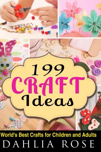 199 Craft Ideas: World's Best Crafts for Children and Adults (Arts and Crafts,Craft,Craft for Kids,Craft Supplies)