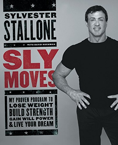 Sly Moves: My Proven Program to Lose Weight, Build Strength, Gain Will Power, and Live your Dream by Sylvester Stallone