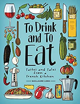 To Eat And To Drink: Tastes And Tales From A French Kitchen Volume 1