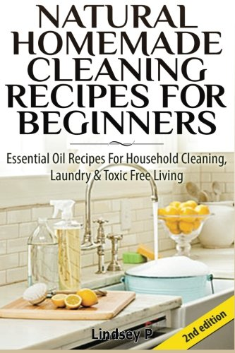 Natural Homemade Cleaning Recipes For Beginners: Essential Oil Recipes For Household Cleaning, Laundry & Toxic Free Living