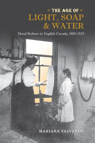 The Age of Light, Soap, and Water: Moral Reform in English Canada, 1885-1925 (Canadian Social History Series) Mariana Valverde