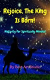 Rejoice, The King Is Born!: Nativity for Spiritually Minded