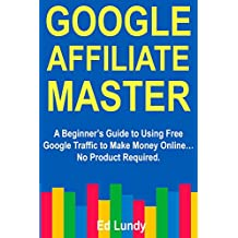 Google Affiliate Master: A Beginner's Guide to Using Free Google Traffic to Make Money Online… No Product Required.