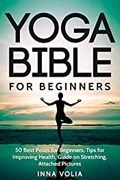 Yoga Bible For Beginners: 50 Best Poses for Beginners, Tips for Improving Health, Guide on stretching, Attached Pictures