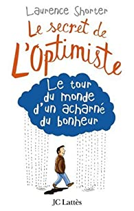 Le secret de l'optimiste : Le tour du monde d'un acharné du bonheur par Laurence Shorter