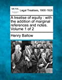 A treatise of equity : with the addition of marginal references and notes. Volume 1 Of 2, Henry Ballow, 1240043570