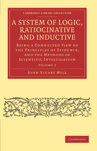 A System of Logic, Ratiocinative and Inductive: Being a Connected View of the Principles of Evidence, and the Methods of Scientific Investigation Volume 2 (Cambridge Library Collection - Philosophy)