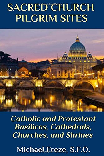 Download Sacred Church Pilgrim Sites: Catholic and Protestant Basilicas, Cathedrals, Churches,  and Shrines pdf