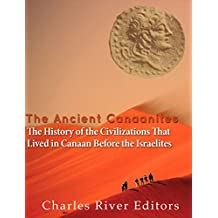 The Ancient Canaanites: The History of the Civilizations That Lived in Canaan Before the Israelites