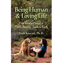 Being Human & Loving Life From the Wise Counsel of Plants, Animals, Insects & Earth