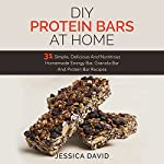 DIY Protein Bars At Home: 31 Simple, Delicious and Nutritious Homemade Energy Bar, Granola Bar and Protein Bar Recipes | Jessica David