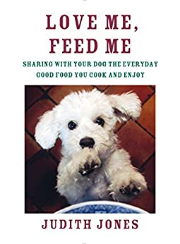 Love Me, Feed Me: Sharing with Your Dog the Everyday Good Food You Cook and Enjoy by [Jones, Judith]