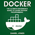 Docker: The Ultimate Beginner's Guide to Learn Docker Programming, Volume 1 | Daniel Jones