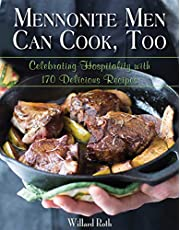 Mennonite Men Can Cook, Too: Celebrating Hospitality with 170 Delicious Recipes