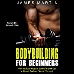 Bodybuilding for Beginners: How to Build Muscle, Burn Fat and Get a Toned Body by Home Workout | James Martin