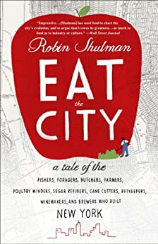 Eat the City: A Tale of the Fishers, Foragers, Butchers, Farmers, Poultry Minders, Sugar Refiners, Cane Cutters, Beekeepers, Winemakers, and Brewers Who Built New York by [Shulman, Robin]